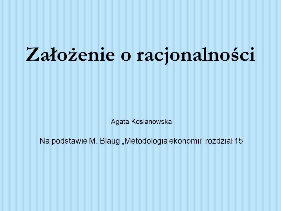 Założenie o racjonalności Agata Kosianowska Na podstawie M. Blaug Metodologia ekonomii rozdział 15