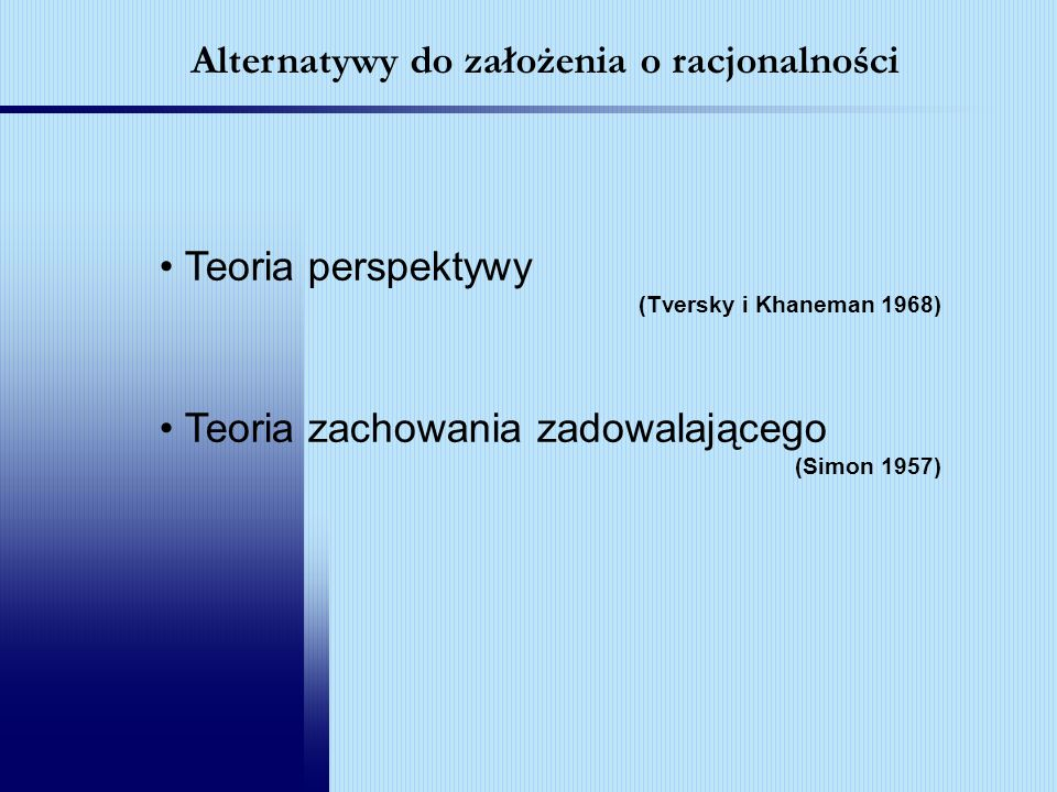 Teoria perspektywy (Tversky i Khaneman 1968) Teoria zachowania zadowalającego (Simon 1957) Alternatywy do założenia o racjonalności