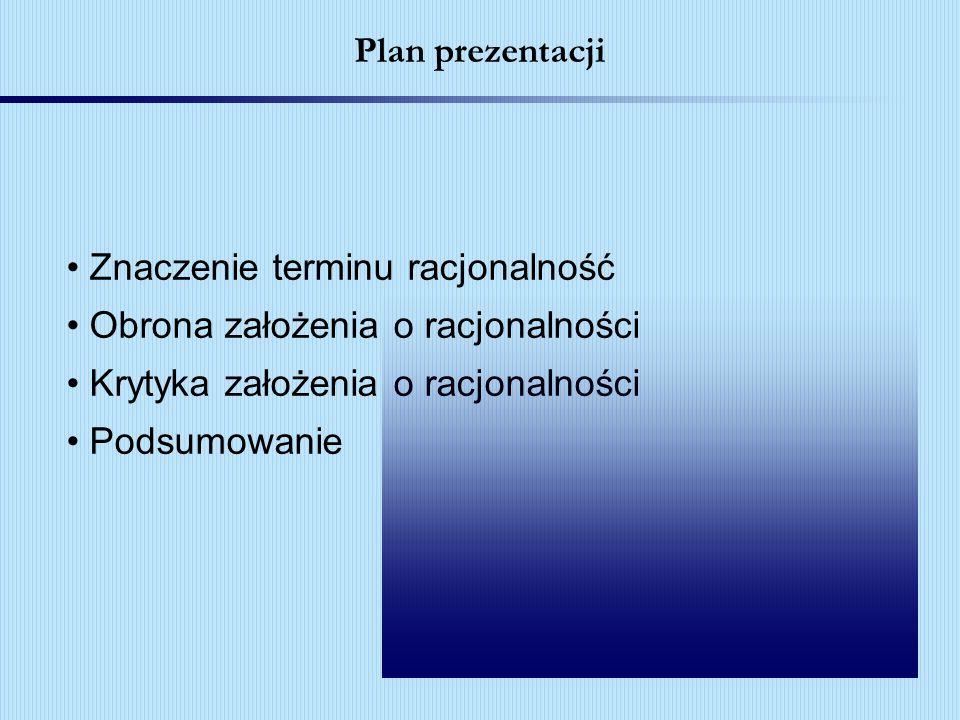 Plan prezentacji Znaczenie terminu racjonalność Obrona założenia o racjonalności Krytyka założenia o racjonalności Podsumowanie