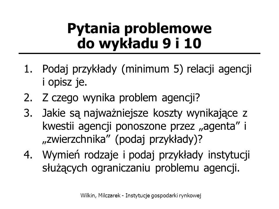 Wilkin, Milczarek - Instytucje gospodarki rynkowej Pytania problemowe do wykładu 9 i 10 1.Podaj przykłady (minimum 5) relacji agencji i opisz je. 2.Z