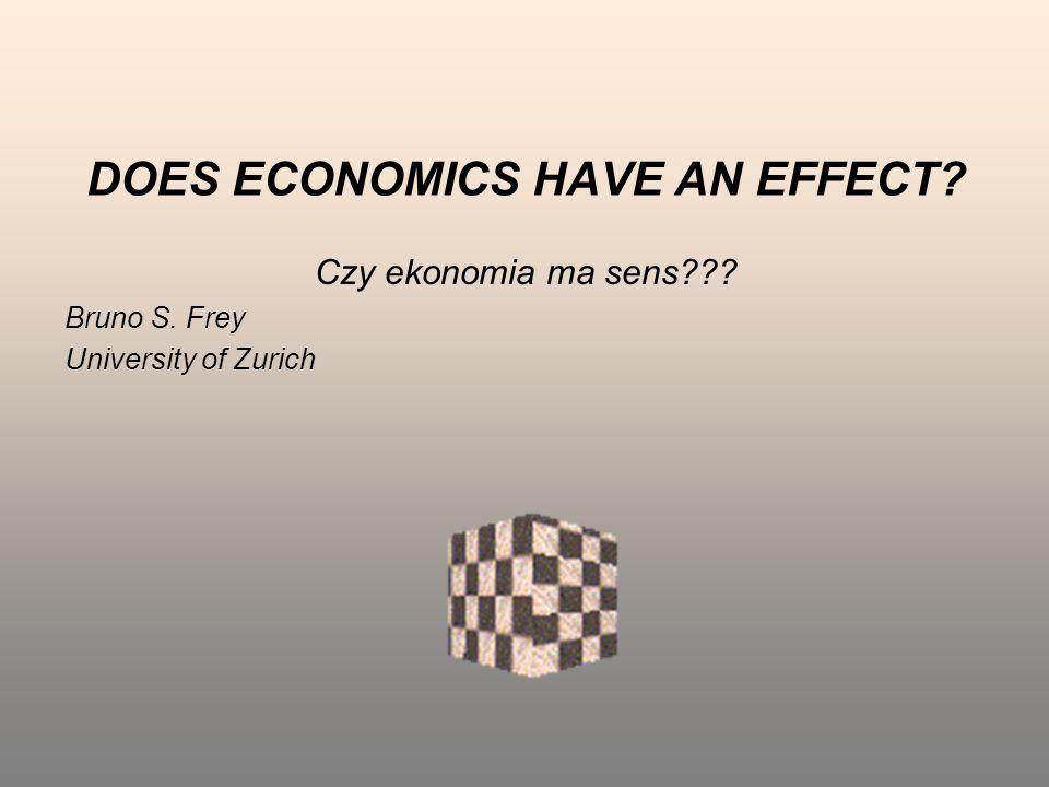 DOES ECONOMICS HAVE AN EFFECT? Czy ekonomia ma sens??? Bruno S. Frey University of Zurich