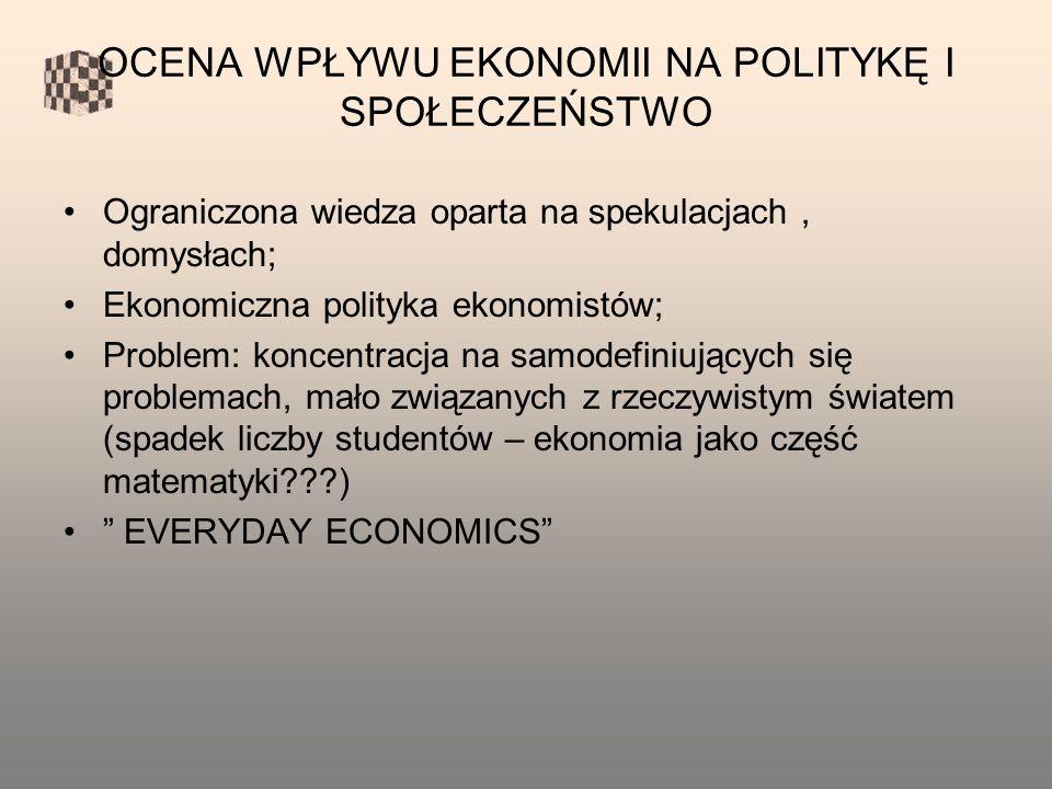 OCENA WPŁYWU EKONOMII NA POLITYKĘ I SPOŁECZEŃSTWO Ograniczona wiedza oparta na spekulacjach, domysłach; Ekonomiczna polityka ekonomistów; Problem: koncentracja na samodefiniujących się problemach, mało związanych z rzeczywistym światem (spadek liczby studentów – ekonomia jako część matematyki ) EVERYDAY ECONOMICS