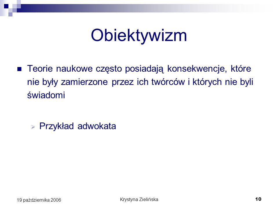 Krystyna Zielińska10 19 pażdziernika 2006 Obiektywizm Teorie naukowe często posiadają konsekwencje, które nie były zamierzone przez ich twórców i któr