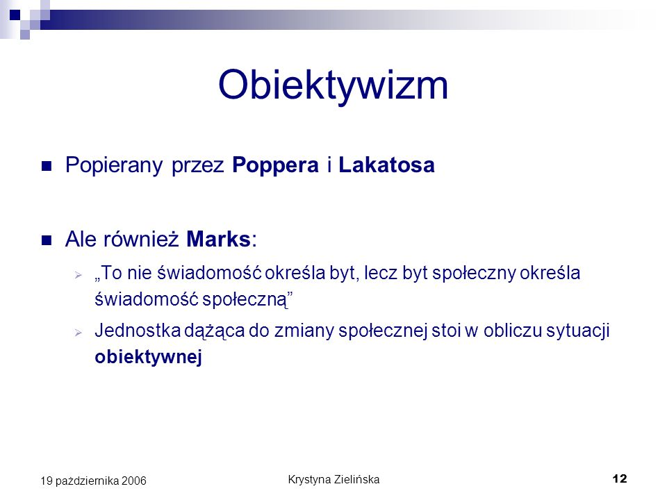 Krystyna Zielińska12 19 pażdziernika 2006 Obiektywizm Popierany przez Poppera i Lakatosa Ale również Marks: To nie świadomość określa byt, lecz byt sp