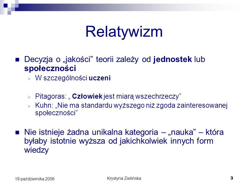 Krystyna Zielińska3 19 pażdziernika 2006 Relatywizm Decyzja o jakości teorii zależy od jednostek lub społeczności W szczególności uczeni Pitagoras: Cz