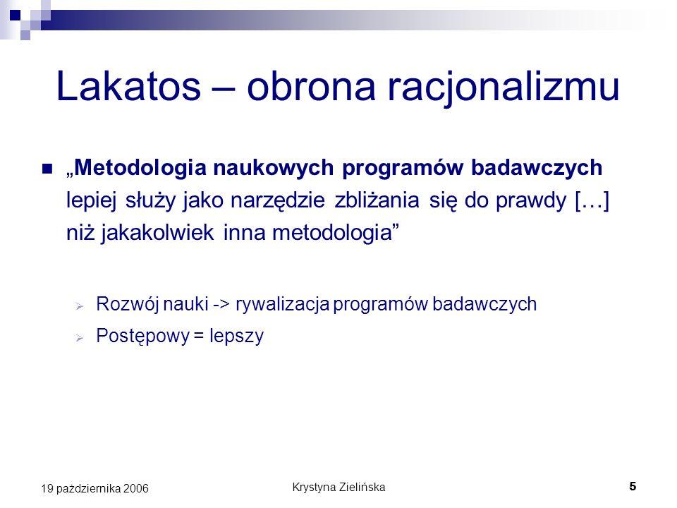 Krystyna Zielińska5 19 pażdziernika 2006 Lakatos – obrona racjonalizmu Metodologia naukowych programów badawczych lepiej służy jako narzędzie zbliżani