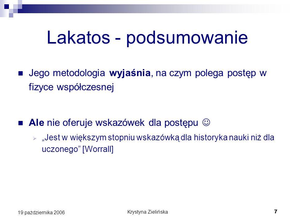 Krystyna Zielińska7 19 pażdziernika 2006 Lakatos - podsumowanie Jego metodologia wyjaśnia, na czym polega postęp w fizyce współczesnej Ale nie oferuje