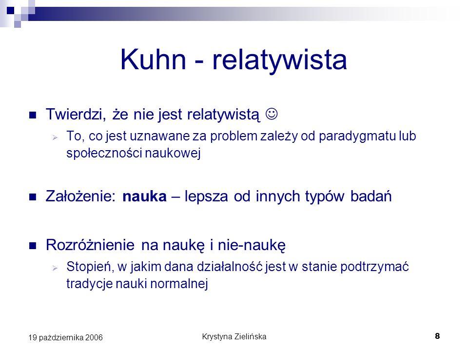 Krystyna Zielińska8 19 pażdziernika 2006 Kuhn - relatywista Twierdzi, że nie jest relatywistą To, co jest uznawane za problem zależy od paradygmatu lu