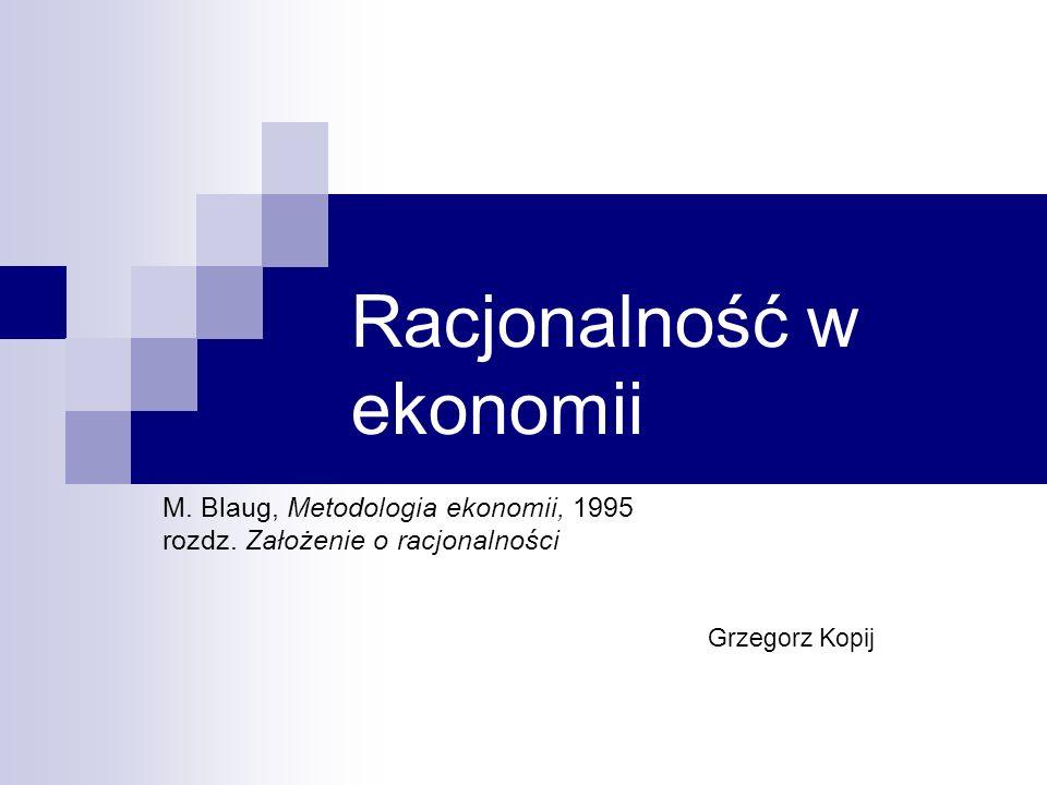 Racjonalność w ekonomii M. Blaug, Metodologia ekonomii, 1995 rozdz. Założenie o racjonalności Grzegorz Kopij