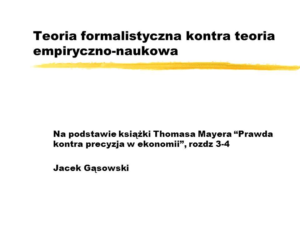 Teoria formalistyczna kontra teoria empiryczno-naukowa Na podstawie książki Thomasa Mayera Prawda kontra precyzja w ekonomii, rozdz 3-4 Jacek Gąsowski