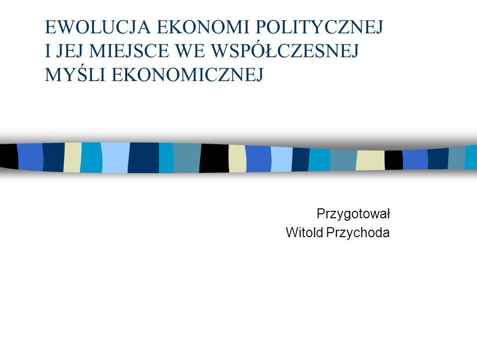 EWOLUCJA EKONOMI POLITYCZNEJ I JEJ MIEJSCE WE WSPÓŁCZESNEJ MYŚLI EKONOMICZNEJ Przygotował Witold Przychoda