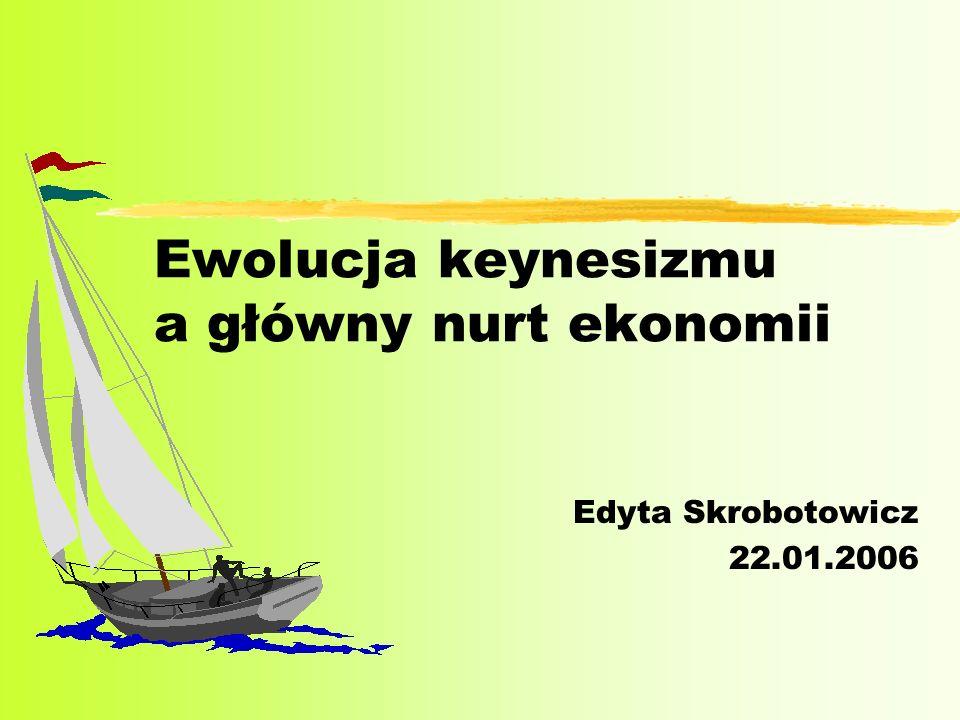Ewolucja keynesizmu a główny nurt ekonomii Edyta Skrobotowicz 22.01.2006