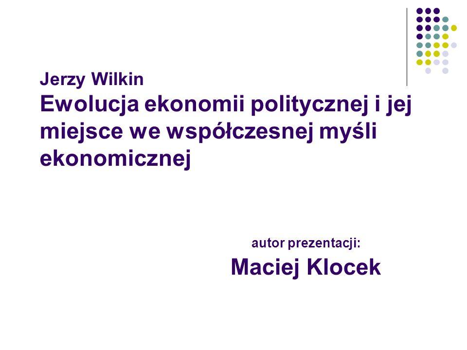 Jerzy Wilkin Ewolucja ekonomii politycznej i jej miejsce we współczesnej myśli ekonomicznej autor prezentacji: Maciej Klocek