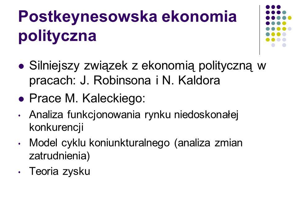 Postkeynesowska ekonomia polityczna Silniejszy związek z ekonomią polityczną w pracach: J. Robinsona i N. Kaldora Prace M. Kaleckiego: Analiza funkcjo