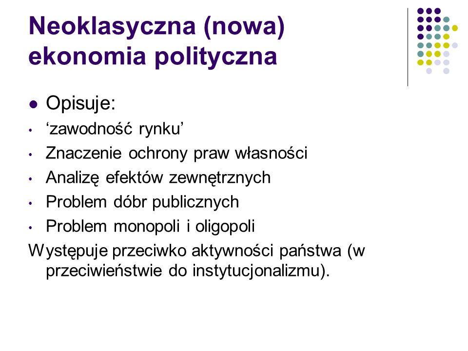 Neoklasyczna (nowa) ekonomia polityczna Opisuje: zawodność rynku Znaczenie ochrony praw własności Analizę efektów zewnętrznych Problem dóbr publicznyc