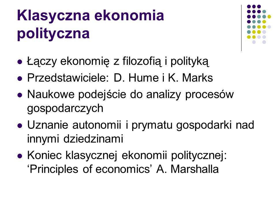 Klasyczna ekonomia polityczna Łączy ekonomię z filozofią i polityką Przedstawiciele: D. Hume i K. Marks Naukowe podejście do analizy procesów gospodar