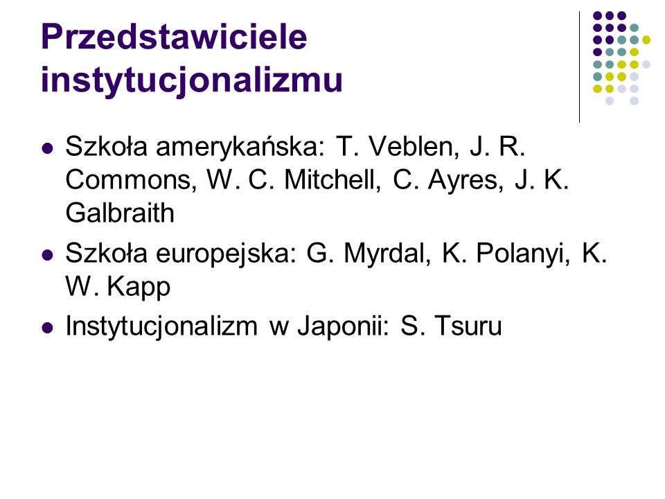 Przedstawiciele instytucjonalizmu Szkoła amerykańska: T. Veblen, J. R. Commons, W. C. Mitchell, C. Ayres, J. K. Galbraith Szkoła europejska: G. Myrdal