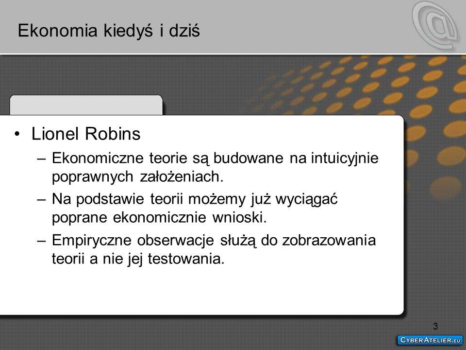 3 Ekonomia kiedyś i dziś Lionel Robins –Ekonomiczne teorie są budowane na intuicyjnie poprawnych założeniach.