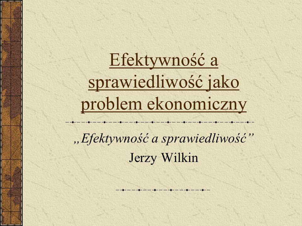 Efektywność a sprawiedliwość jako problem ekonomiczny Efektywność a sprawiedliwość Jerzy Wilkin