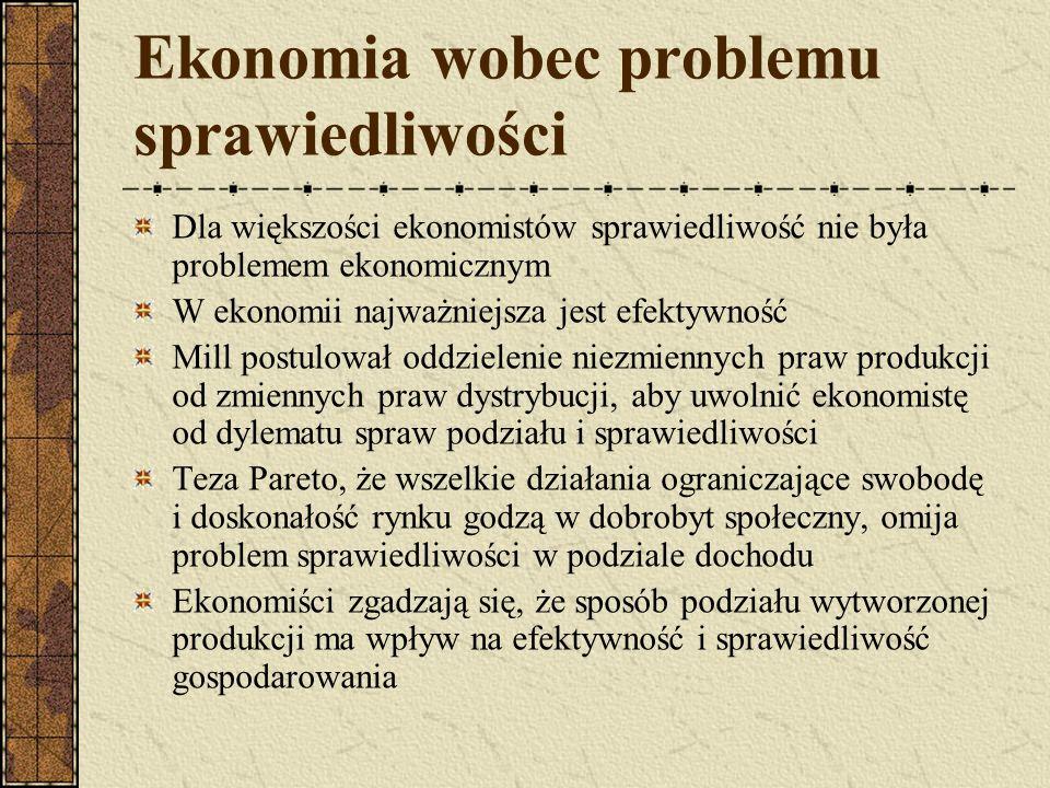 Ekonomia wobec problemu sprawiedliwości Dla większości ekonomistów sprawiedliwość nie była problemem ekonomicznym W ekonomii najważniejsza jest efektywność Mill postulował oddzielenie niezmiennych praw produkcji od zmiennych praw dystrybucji, aby uwolnić ekonomistę od dylematu spraw podziału i sprawiedliwości Teza Pareto, że wszelkie działania ograniczające swobodę i doskonałość rynku godzą w dobrobyt społeczny, omija problem sprawiedliwości w podziale dochodu Ekonomiści zgadzają się, że sposób podziału wytworzonej produkcji ma wpływ na efektywność i sprawiedliwość gospodarowania