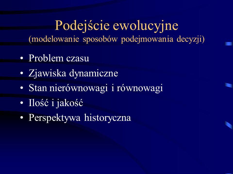 Podejście ewolucyjne (modelowanie sposobów podejmowania decyzji) Problem czasu Zjawiska dynamiczne Stan nierównowagi i równowagi Ilość i jakość Perspektywa historyczna