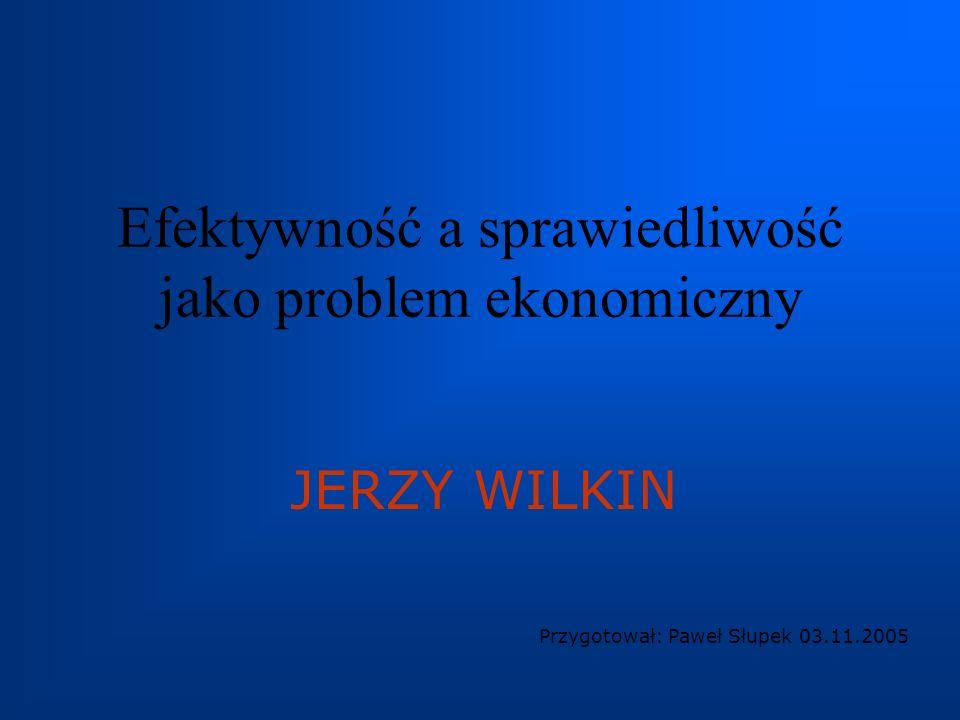 Efektywność a sprawiedliwość jako problem ekonomiczny JERZY WILKIN Przygotował: Paweł Słupek 03.11.2005