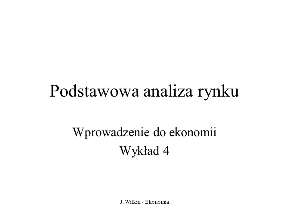J. Wilkin - Ekonomia Podstawowa analiza rynku Wprowadzenie do ekonomii Wykład 4