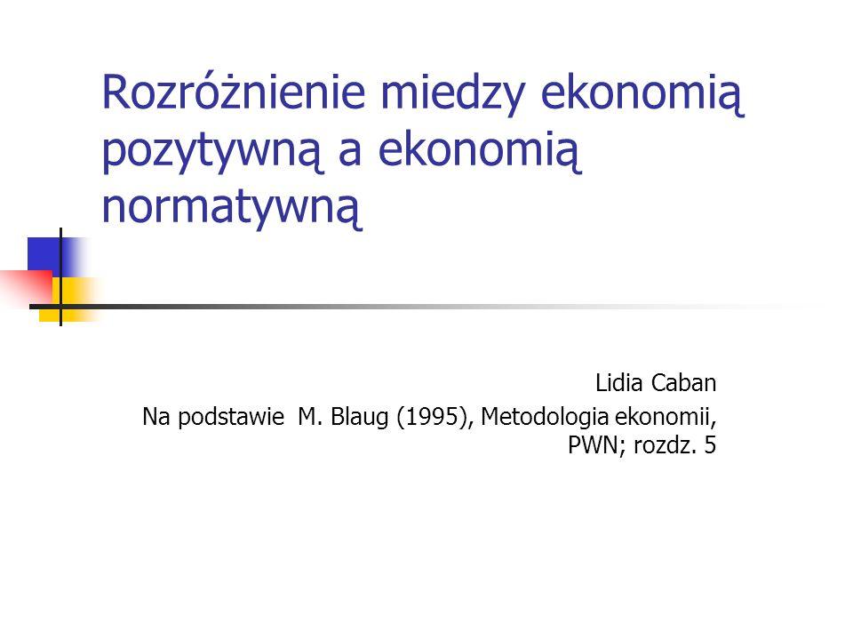 Rozróżnienie miedzy ekonomią pozytywną a ekonomią normatywną Lidia Caban Na podstawie M.