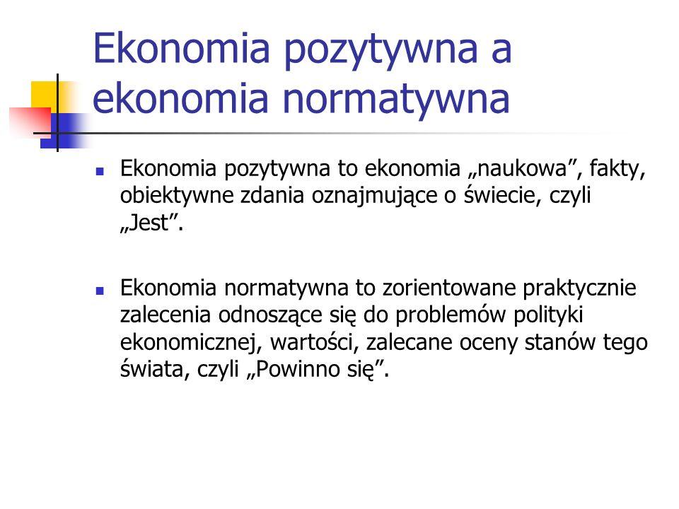 Ekonomia pozytywna a ekonomia normatywna Ekonomia pozytywna to ekonomia naukowa, fakty, obiektywne zdania oznajmujące o świecie, czyli Jest.