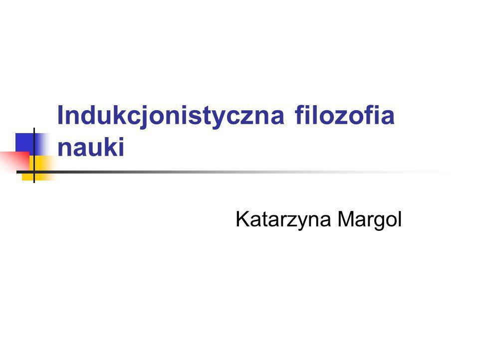 Indukcjonistyczna filozofia nauki Katarzyna Margol