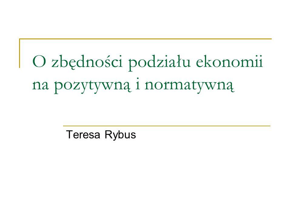 Znaczenie terminów ekonomia pozytywna i ekonomia normatywna Kryteria podziału: Czy przedmiotem są wyłącznie fakty czy również wartości.