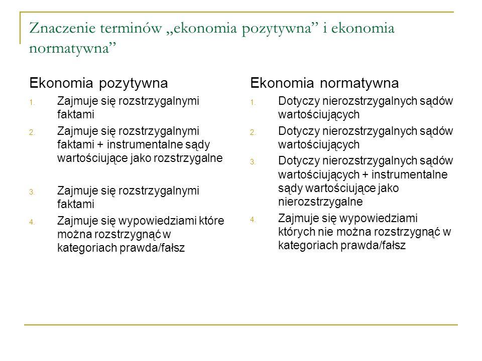 Znaczenie terminów ekonomia pozytywna i ekonomia normatywna Ekonomia pozytywna 1. Zajmuje się rozstrzygalnymi faktami 2. Zajmuje się rozstrzygalnymi f