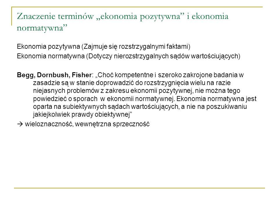 Znaczenie terminów ekonomia pozytywna i ekonomia normatywna Ekonomia pozytywna (Zajmuje się rozstrzygalnymi faktami) Ekonomia normatywna (Dotyczy nier