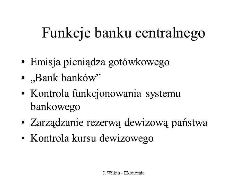 J. Wilkin - Ekonomia Funkcje banku centralnego Emisja pieniądza gotówkowego Bank banków Kontrola funkcjonowania systemu bankowego Zarządzanie rezerwą