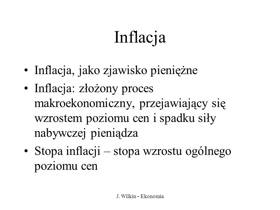 J. Wilkin - Ekonomia Inflacja Inflacja, jako zjawisko pieniężne Inflacja: złożony proces makroekonomiczny, przejawiający się wzrostem poziomu cen i sp