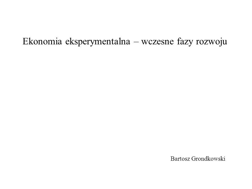 Ekonomia eksperymentalna: - doświadczalna weryfikacja poprawności danych teorii ekonomicznych w kontrolowanych, narzuconych warunkach.
