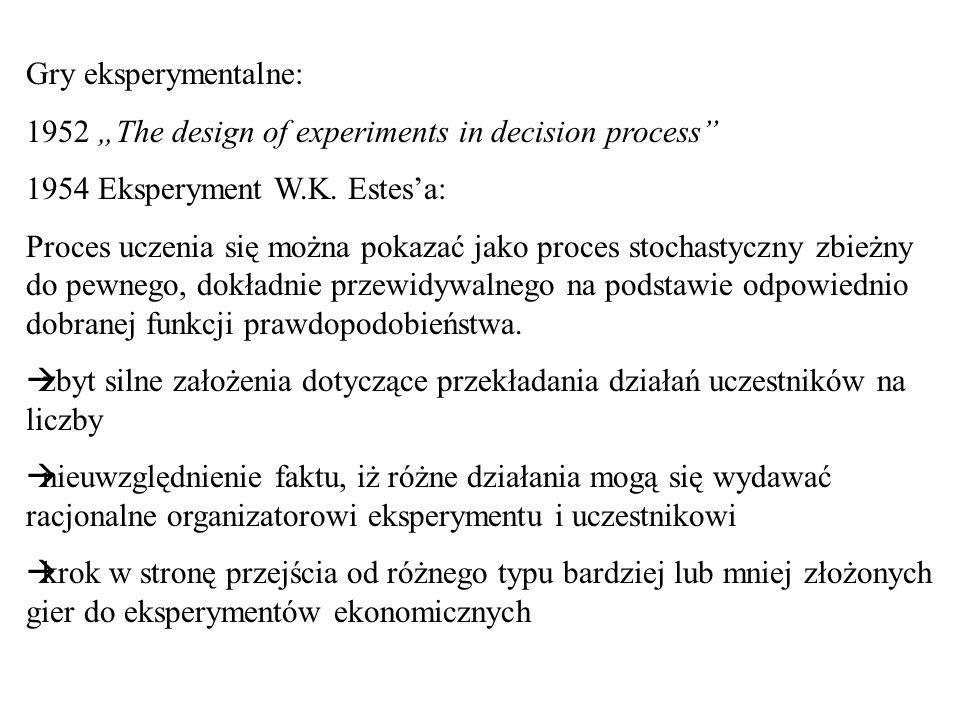 Gry eksperymentalne: 1952 The design of experiments in decision process 1954 Eksperyment W.K. Estesa: Proces uczenia się można pokazać jako proces sto