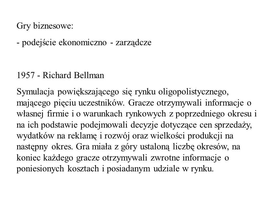 Gry biznesowe: - podejście ekonomiczno - zarządcze 1957 - Richard Bellman Symulacja powiększającego się rynku oligopolistycznego, mającego pięciu ucze