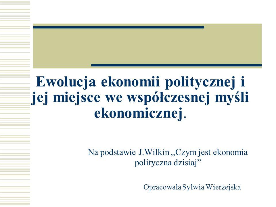 Ekonomia polityczna Traktuje gospodarkę jako część szerokiego systemu społeczno-politycznego, zakłada że nie można wyjaśnić funkcjonowania gospodarki bez odwoływania się do wielu zmiennych dotyczących sfery społecznej i politycznej.