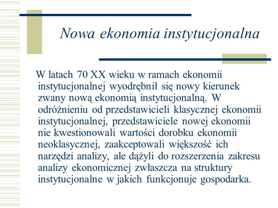 Nowa ekonomia instytucjonalna W latach 70 XX wieku w ramach ekonomii instytucjonalnej wyodrębnił się nowy kierunek zwany nową ekonomią instytucjonalną