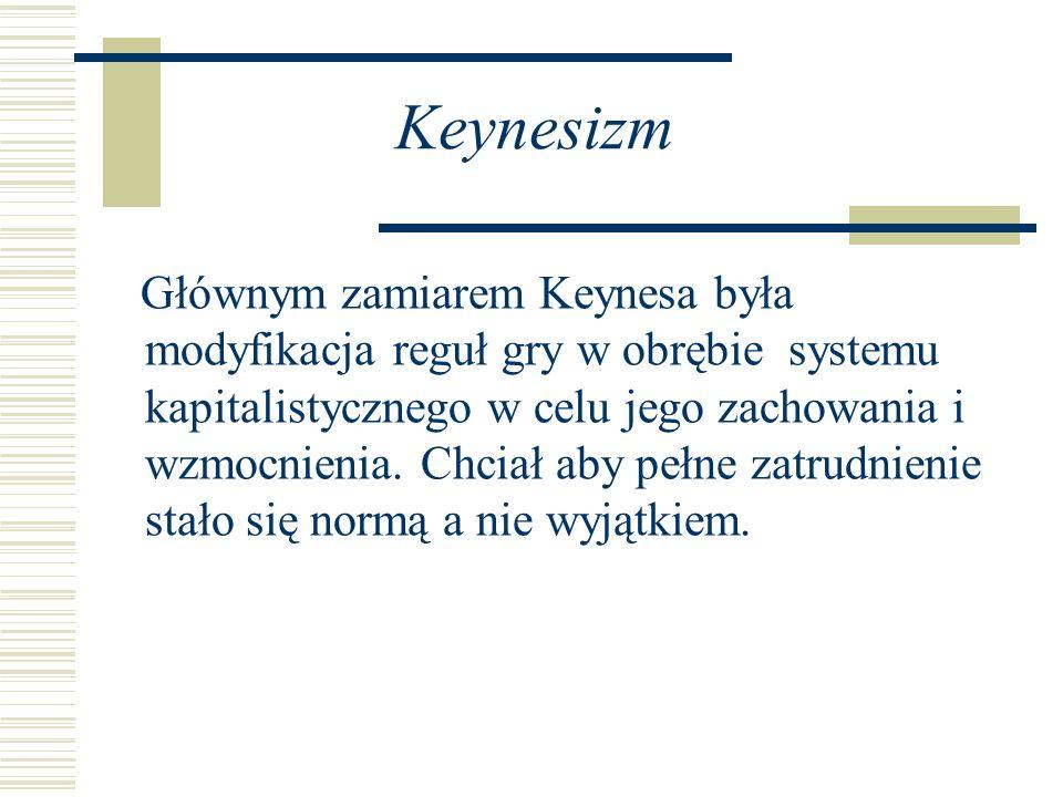 Keynesizm Głównym zamiarem Keynesa była modyfikacja reguł gry w obrębie systemu kapitalistycznego w celu jego zachowania i wzmocnienia. Chciał aby peł