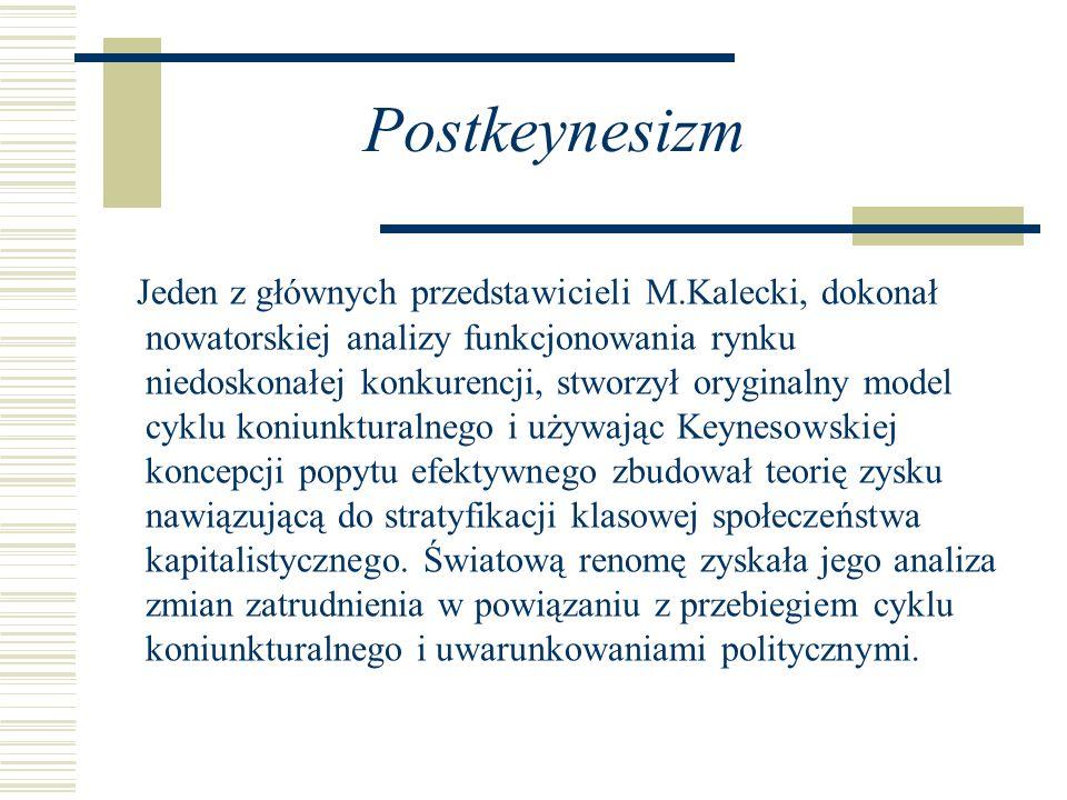 Postkeynesizm Jeden z głównych przedstawicieli M.Kalecki, dokonał nowatorskiej analizy funkcjonowania rynku niedoskonałej konkurencji, stworzył orygin