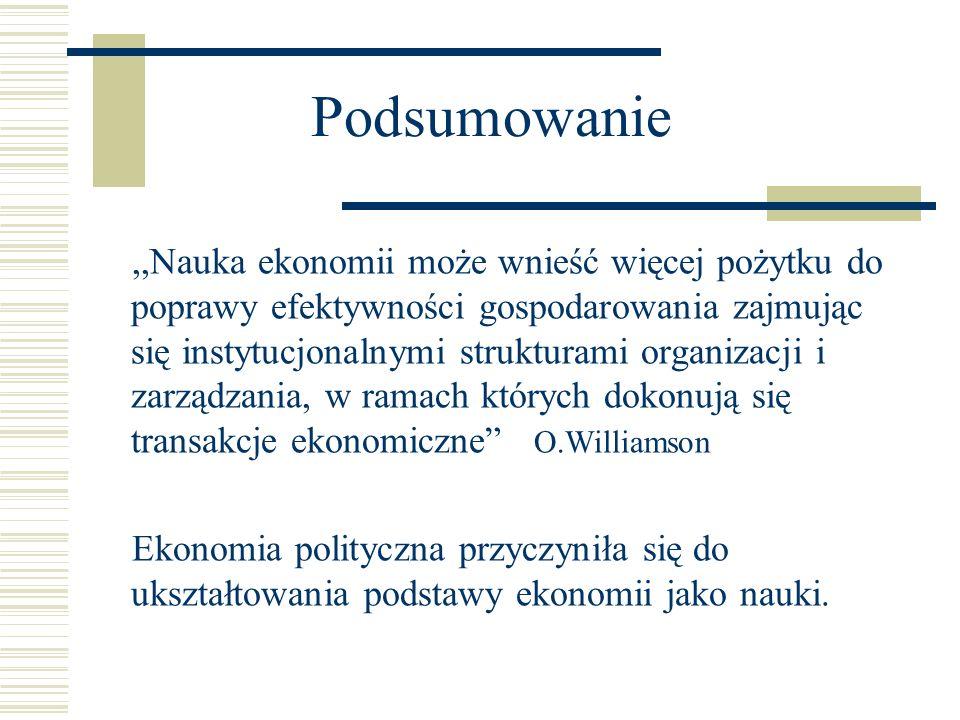 Podsumowanie,,Nauka ekonomii może wnieść więcej pożytku do poprawy efektywności gospodarowania zajmując się instytucjonalnymi strukturami organizacji