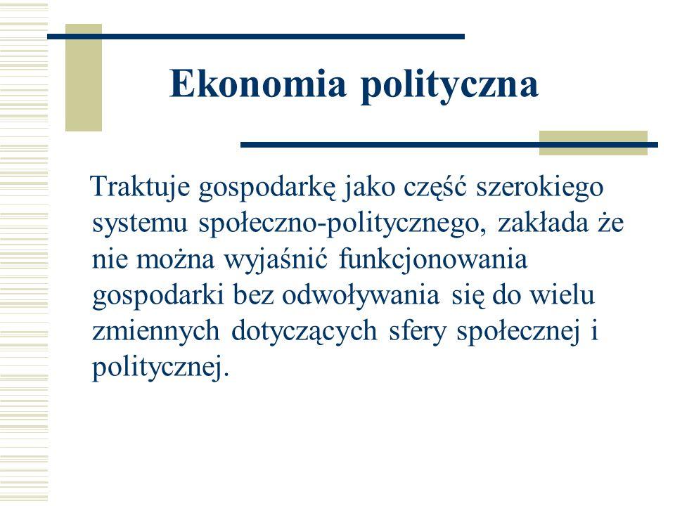 Ekonomia polityczna Traktuje gospodarkę jako część szerokiego systemu społeczno-politycznego, zakłada że nie można wyjaśnić funkcjonowania gospodarki