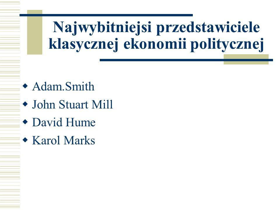 Najwybitniejsi przedstawiciele klasycznej ekonomii politycznej Adam.Smith John Stuart Mill David Hume Karol Marks