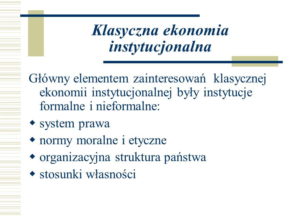 Klasyczna ekonomia instytucjonalna Główny elementem zainteresowań klasycznej ekonomii instytucjonalnej były instytucje formalne i nieformalne: system