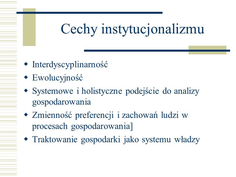 Cechy instytucjonalizmu Interdyscyplinarność Ewolucyjność Systemowe i holistyczne podejście do analizy gospodarowania Zmienność preferencji i zachowań