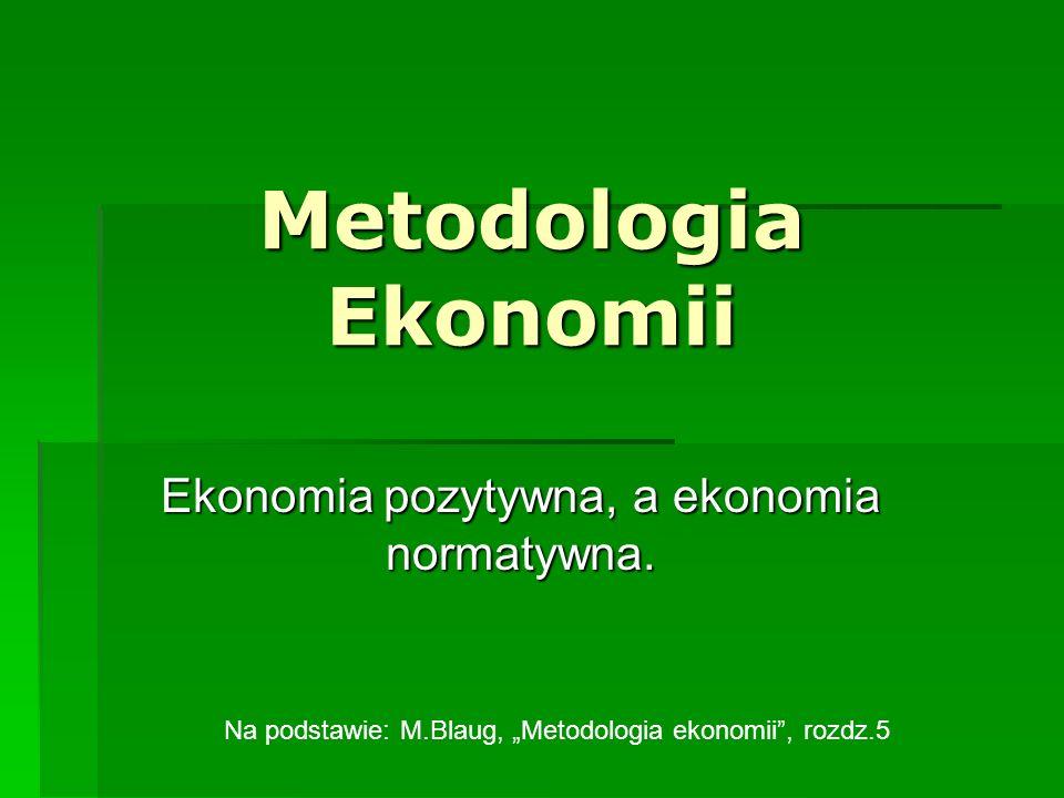 Metodologia Ekonomii Ekonomia pozytywna, a ekonomia normatywna. Na podstawie: M.Blaug, Metodologia ekonomii, rozdz.5