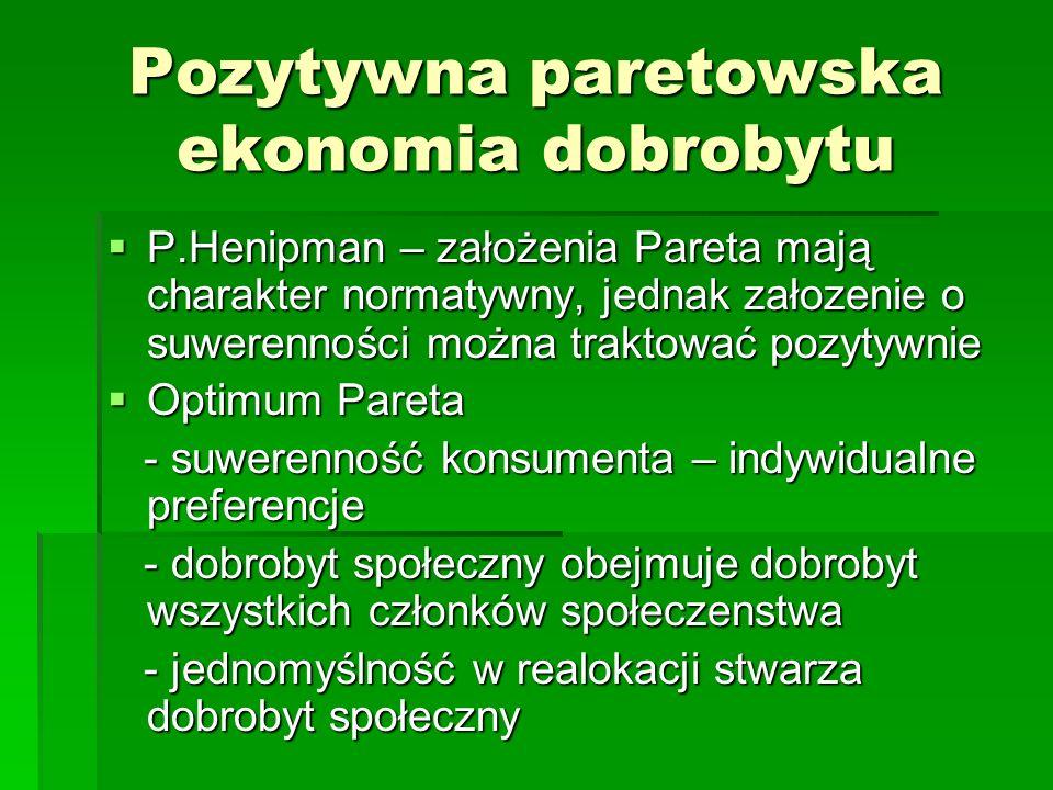 Pozytywna paretowska ekonomia dobrobytu P.Henipman – założenia Pareta mają charakter normatywny, jednak załozenie o suwerenności można traktować pozytywnie P.Henipman – założenia Pareta mają charakter normatywny, jednak załozenie o suwerenności można traktować pozytywnie Optimum Pareta Optimum Pareta - suwerenność konsumenta – indywidualne preferencje - suwerenność konsumenta – indywidualne preferencje - dobrobyt społeczny obejmuje dobrobyt wszystkich członków społeczenstwa - dobrobyt społeczny obejmuje dobrobyt wszystkich członków społeczenstwa - jednomyślność w realokacji stwarza dobrobyt społeczny - jednomyślność w realokacji stwarza dobrobyt społeczny
