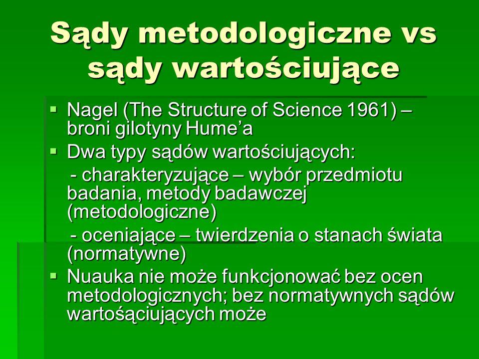 Sądy metodologiczne vs sądy wartościujące Nagel (The Structure of Science 1961) – broni gilotyny Humea Nagel (The Structure of Science 1961) – broni gilotyny Humea Dwa typy sądów wartościujących: Dwa typy sądów wartościujących: - charakteryzujące – wybór przedmiotu badania, metody badawczej (metodologiczne) - charakteryzujące – wybór przedmiotu badania, metody badawczej (metodologiczne) - oceniające – twierdzenia o stanach świata (normatywne) - oceniające – twierdzenia o stanach świata (normatywne) Nuauka nie może funkcjonować bez ocen metodologicznych; bez normatywnych sądów wartośąciujących może Nuauka nie może funkcjonować bez ocen metodologicznych; bez normatywnych sądów wartośąciujących może
